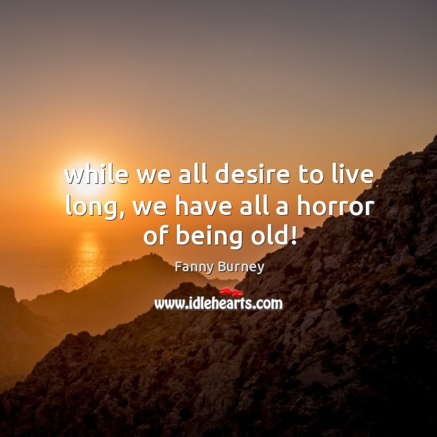 While we all desire to live long, we have all a horror of being old! Fanny Burney Picture Quote