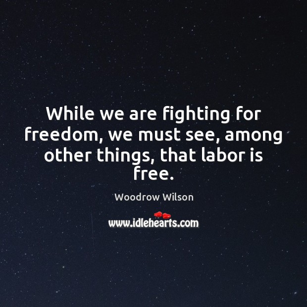Image, While we are fighting for freedom, we must see, among other things, that labor is free.