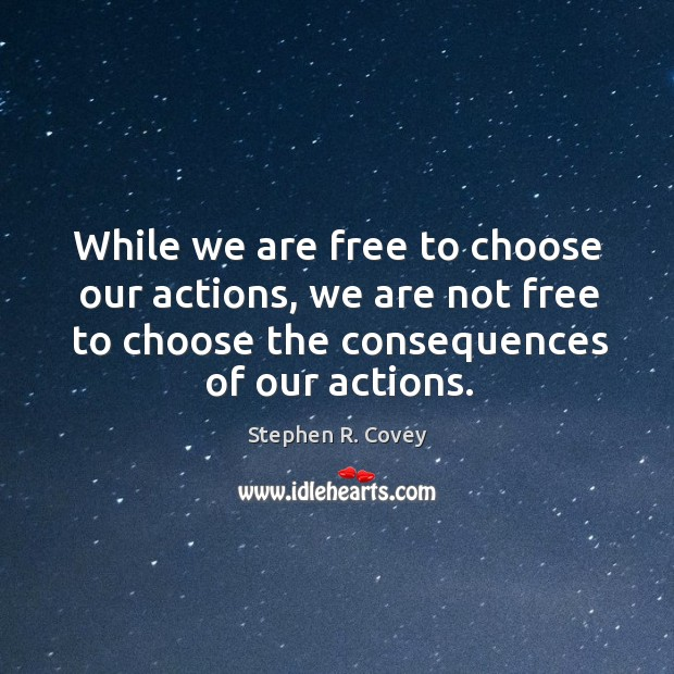 While we are free to choose our actions, we are not free to choose the consequences of our actions. Stephen R. Covey Picture Quote