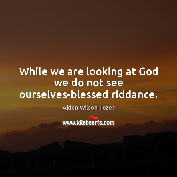 While we are looking at God we do not see ourselves-blessed riddance. Image