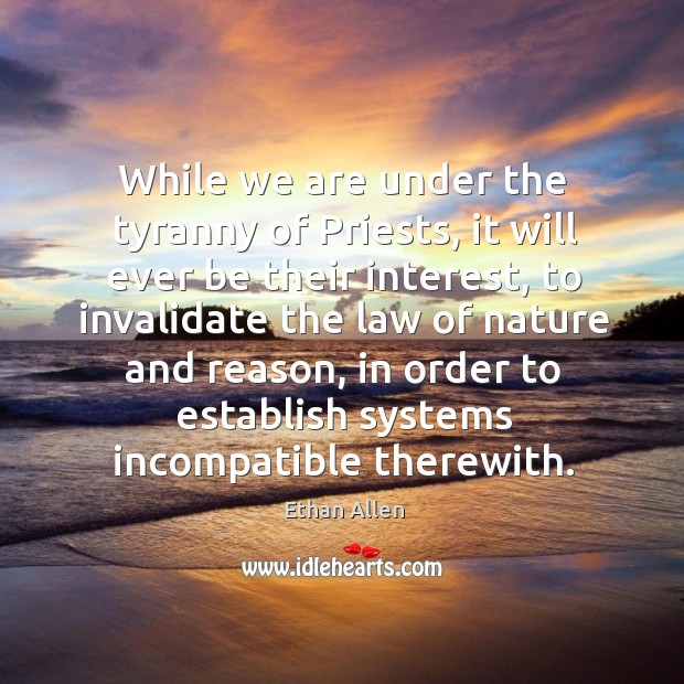 While we are under the tyranny of priests, it will ever be their interest, to invalidate the law of nature and reason Image