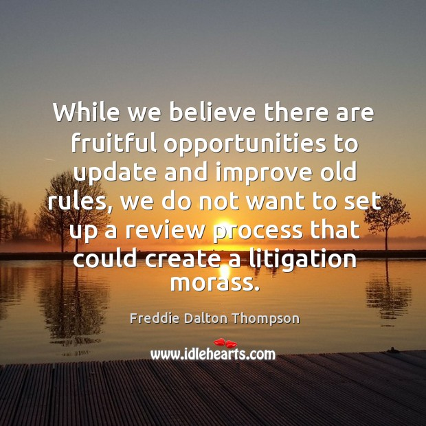 While we believe there are fruitful opportunities to update and improve old rules, we do not want to Image