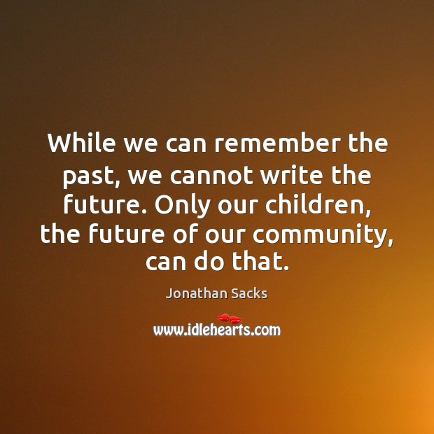 While we can remember the past, we cannot write the future. Only Jonathan Sacks Picture Quote