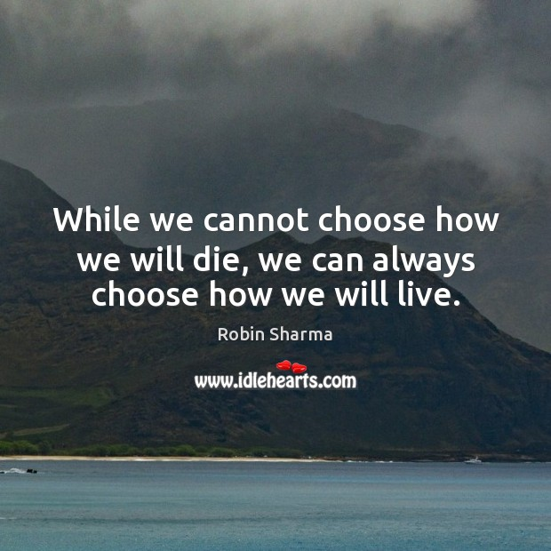 Image, While we cannot choose how we will die, we can always choose how we will live.