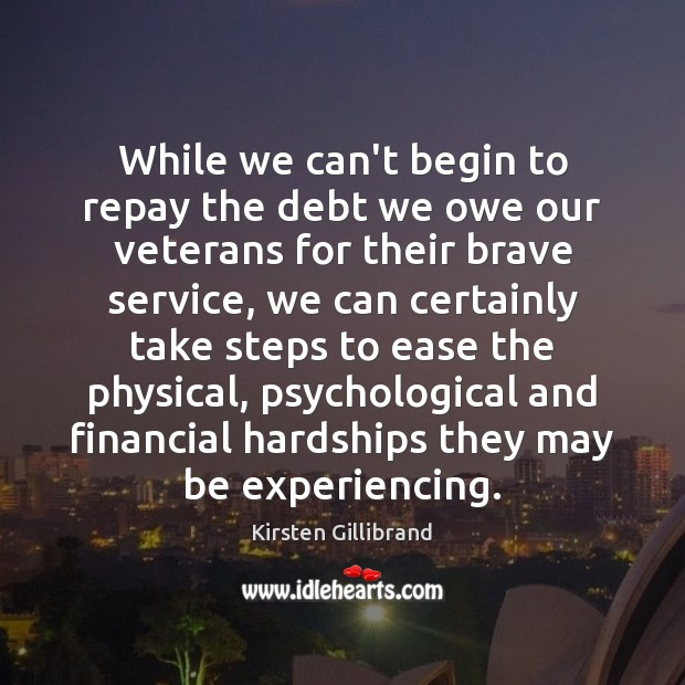 While we can't begin to repay the debt we owe our veterans Kirsten Gillibrand Picture Quote