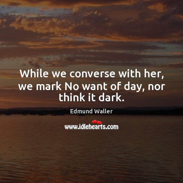 Image, While we converse with her, we mark No want of day, nor think it dark.