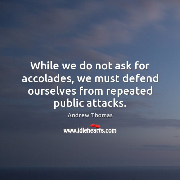 Image, While we do not ask for accolades, we must defend ourselves from repeated public attacks.