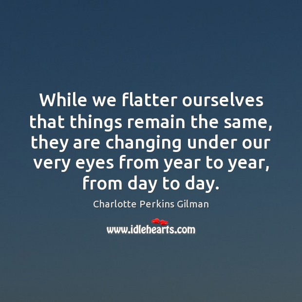 While we flatter ourselves that things remain the same, they are changing Image