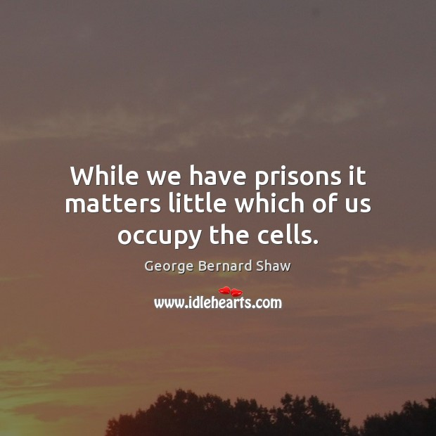 While we have prisons it matters little which of us occupy the cells. George Bernard Shaw Picture Quote