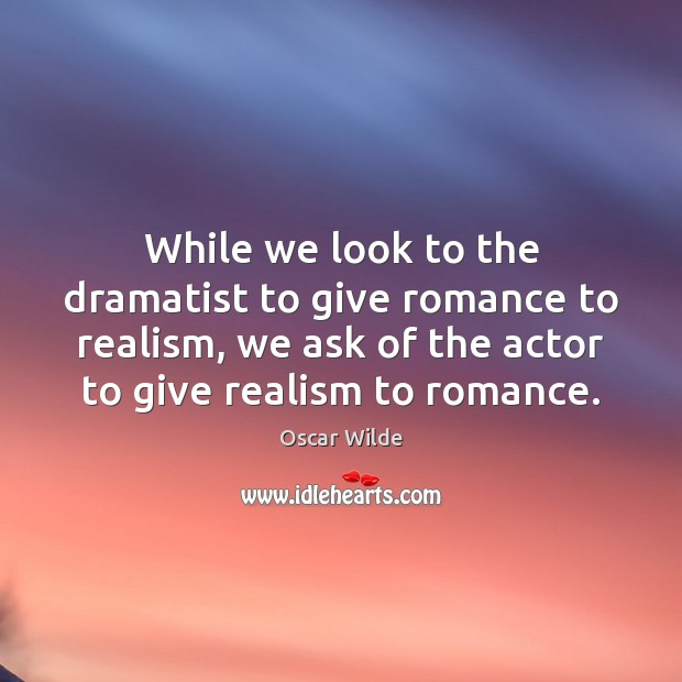 Image, While we look to the dramatist to give romance to realism, we