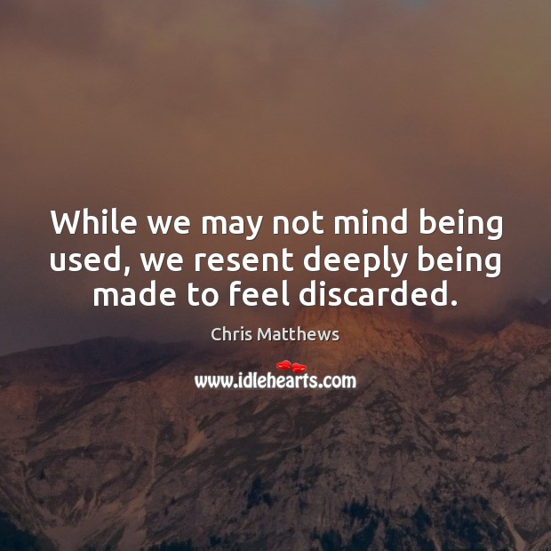 While we may not mind being used, we resent deeply being made to feel discarded. Chris Matthews Picture Quote