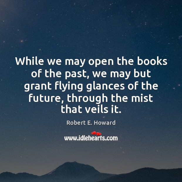 While we may open the books of the past, we may but Robert E. Howard Picture Quote