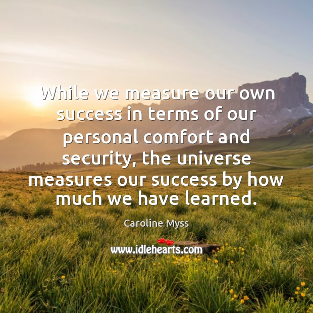 While we measure our own success in terms of our personal comfort Caroline Myss Picture Quote