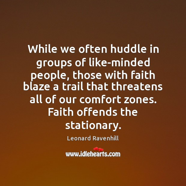 While we often huddle in groups of like-minded people, those with faith Leonard Ravenhill Picture Quote