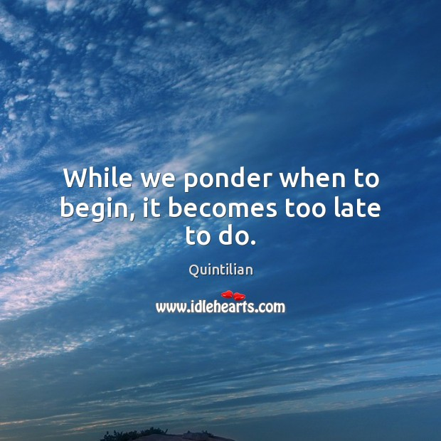 While we ponder when to begin, it becomes too late to do. Image