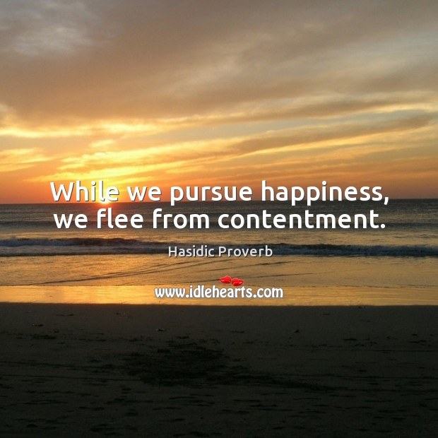 While we pursue happiness, we flee from contentment. Hasidic Proverbs Image