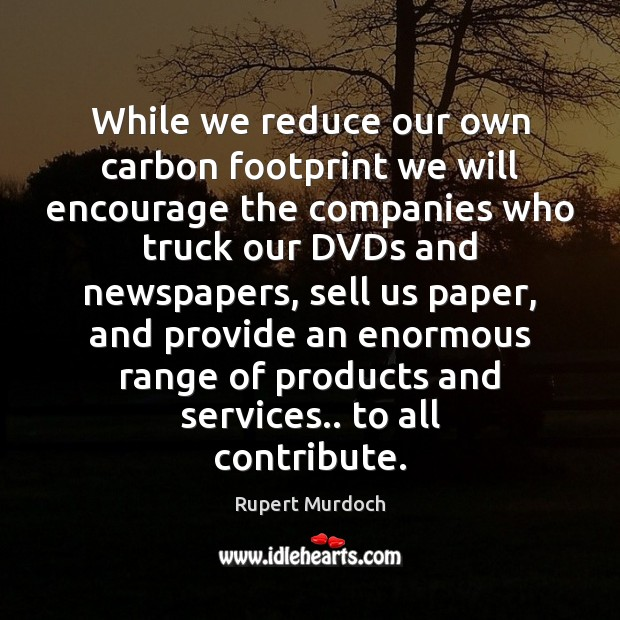 While we reduce our own carbon footprint we will encourage the companies Rupert Murdoch Picture Quote