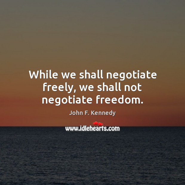 Image, While we shall negotiate freely, we shall not negotiate freedom.