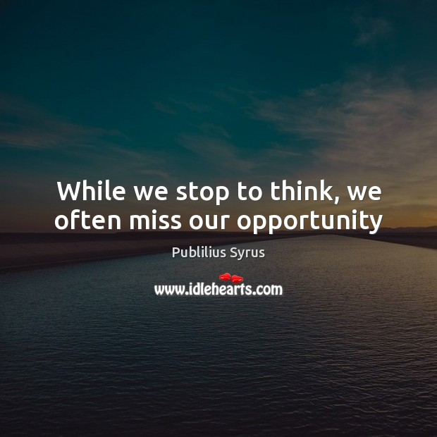 While we stop to think, we often miss our opportunity Publilius Syrus Picture Quote