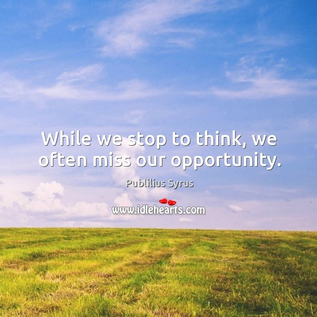 While we stop to think, we often miss our opportunity. Image