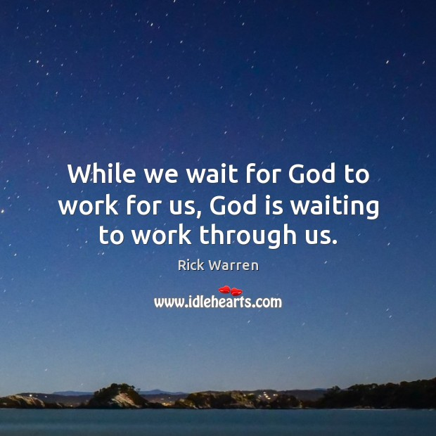 While we wait for God to work for us, God is waiting to work through us. Rick Warren Picture Quote