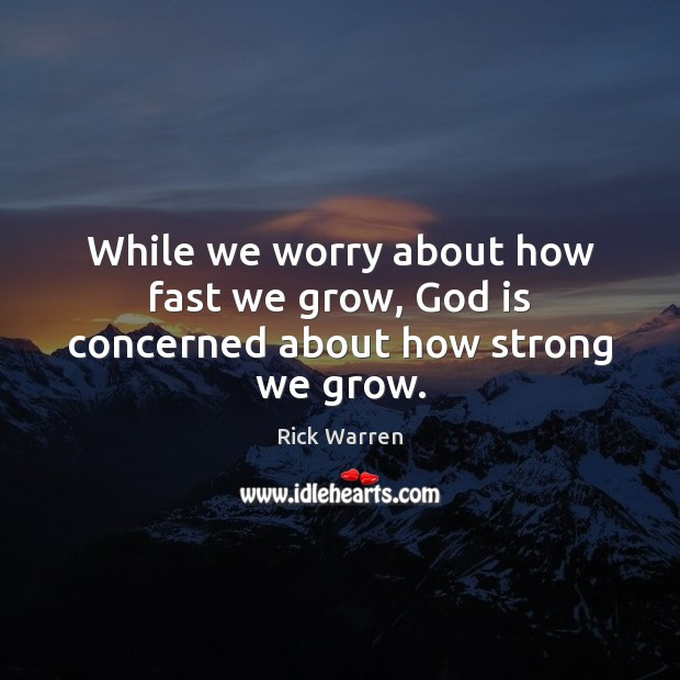 While we worry about how fast we grow, God is concerned about how strong we grow. Image