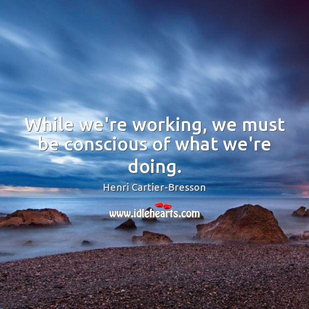 While we're working, we must be conscious of what we're doing. Henri Cartier-Bresson Picture Quote