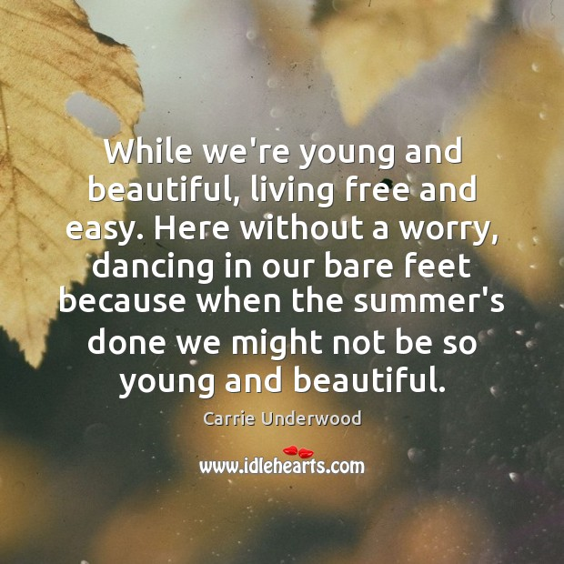 While we're young and beautiful, living free and easy. Here without a Carrie Underwood Picture Quote