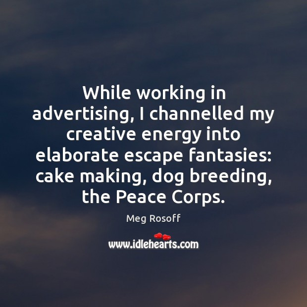 While working in advertising, I channelled my creative energy into elaborate escape Meg Rosoff Picture Quote