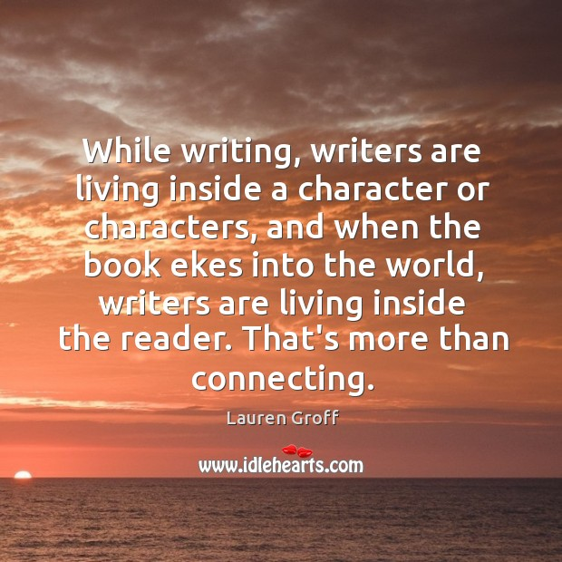 While writing, writers are living inside a character or characters, and when Lauren Groff Picture Quote