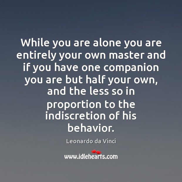 While you are alone you are entirely your own master and if Image