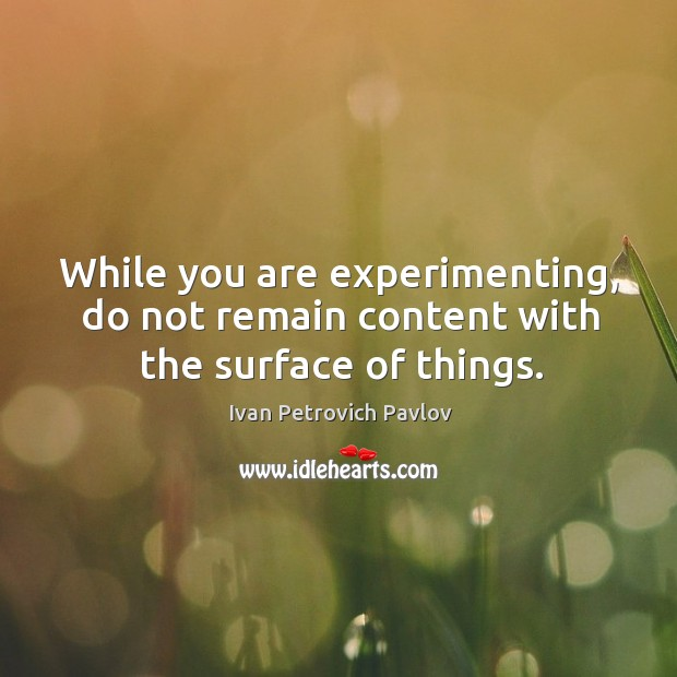 While you are experimenting, do not remain content with the surface of things. Ivan Petrovich Pavlov Picture Quote