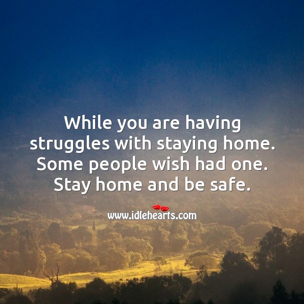 While you are having struggles with staying home. Some people wish had one. Stay Safe Quotes Image