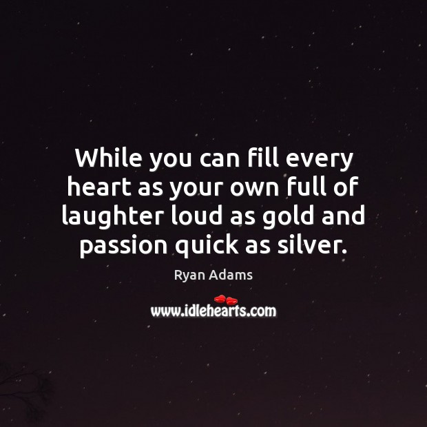 While you can fill every heart as your own full of laughter Ryan Adams Picture Quote