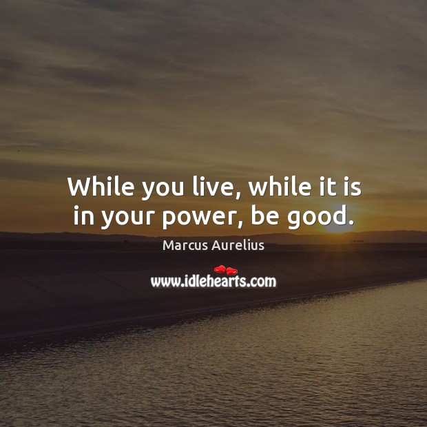 While you live, while it is in your power, be good. Marcus Aurelius Picture Quote