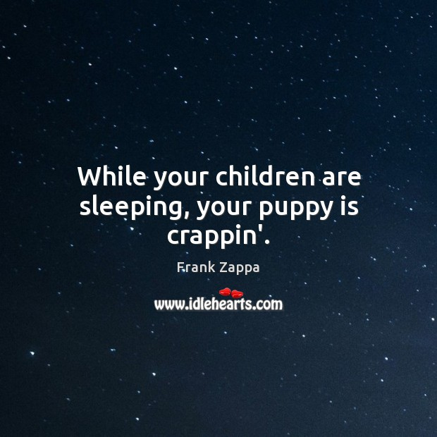 Image, While your children are sleeping, your puppy is crappin'.