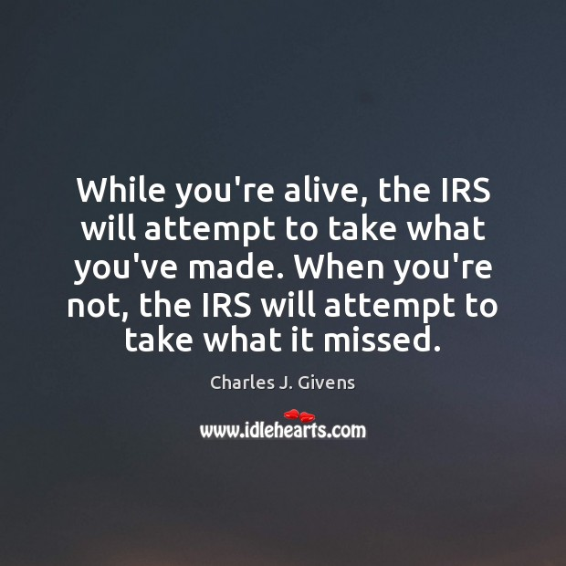 Charles J. Givens Picture Quote image saying: While you're alive, the IRS will attempt to take what you've made.