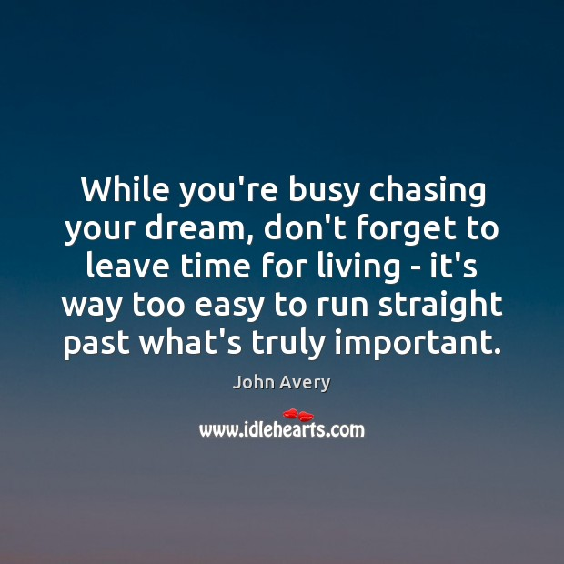 While you're busy chasing your dream, don't forget to leave time for Image