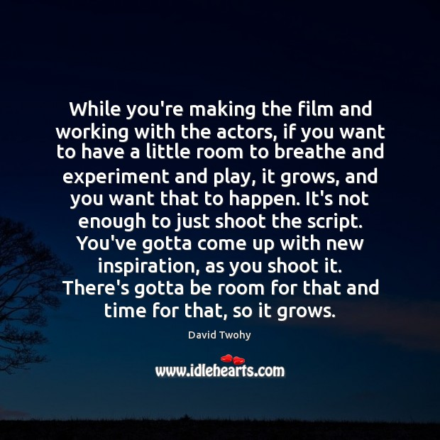 While you're making the film and working with the actors, if you Image