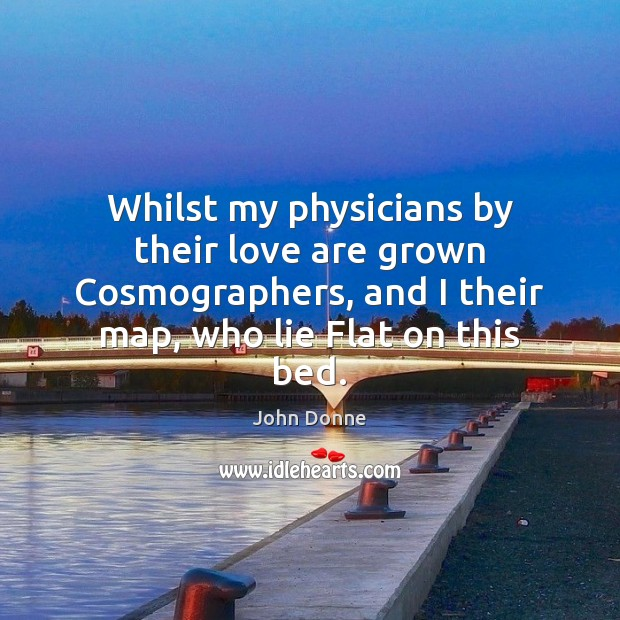 Whilst my physicians by their love are grown Cosmographers, and I their John Donne Picture Quote