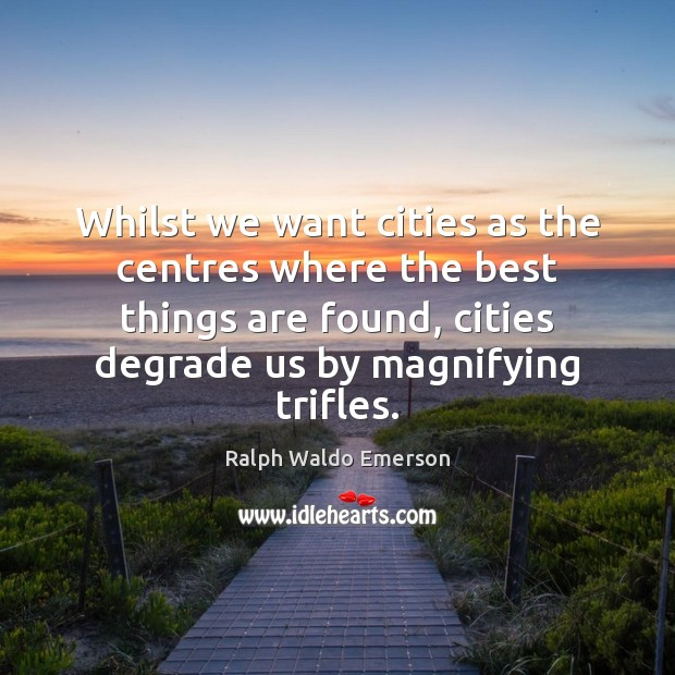 Whilst we want cities as the centres where the best things are Ralph Waldo Emerson Picture Quote