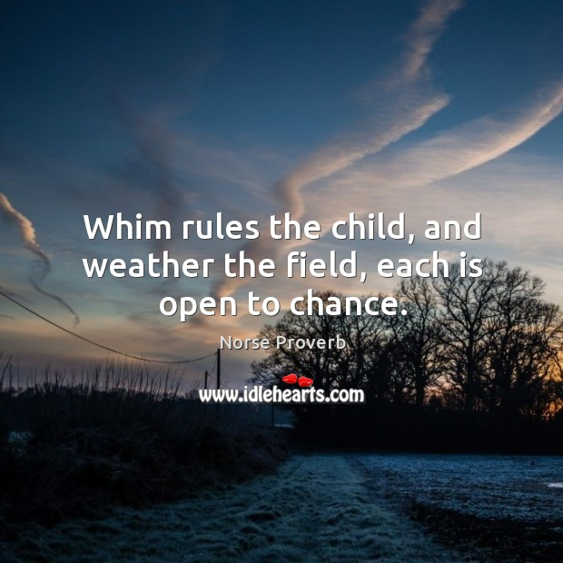 Whim rules the child, and weather the field, each is open to chance. Norse Proverbs Image