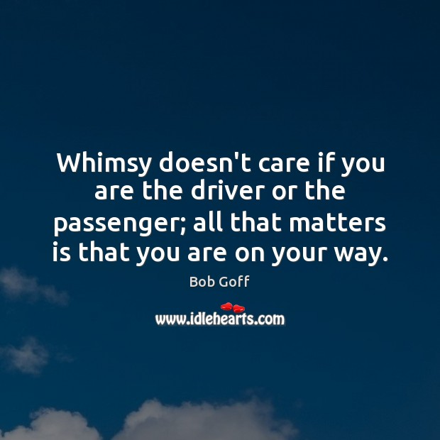 Whimsy doesn't care if you are the driver or the passenger; all Bob Goff Picture Quote