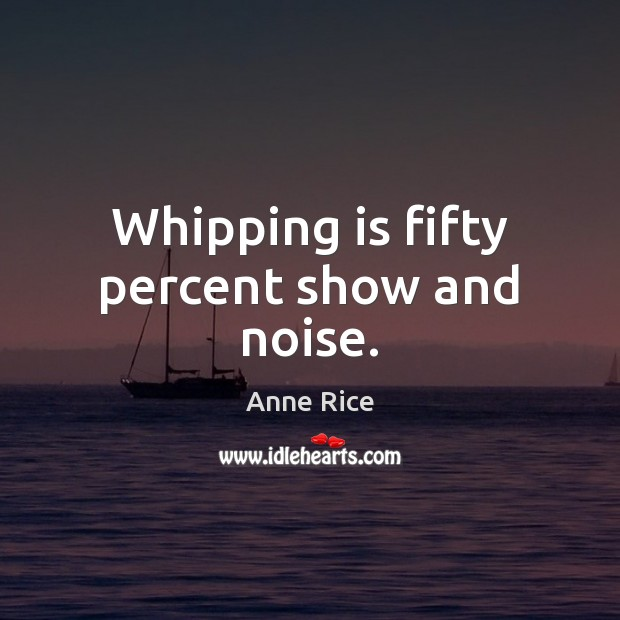 Whipping is fifty percent show and noise. Anne Rice Picture Quote