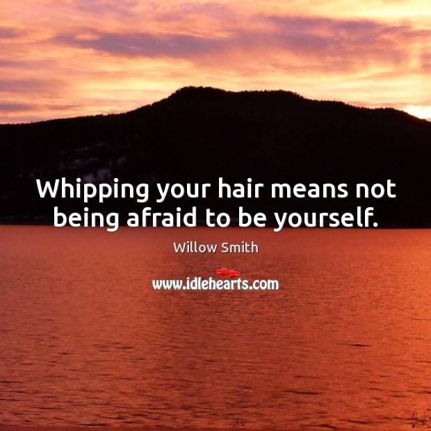 Whipping your hair means not being afraid to be yourself. Willow Smith Picture Quote