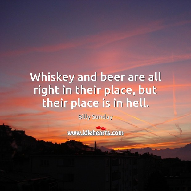 Whiskey and beer are all right in their place, but their place is in hell. Billy Sunday Picture Quote
