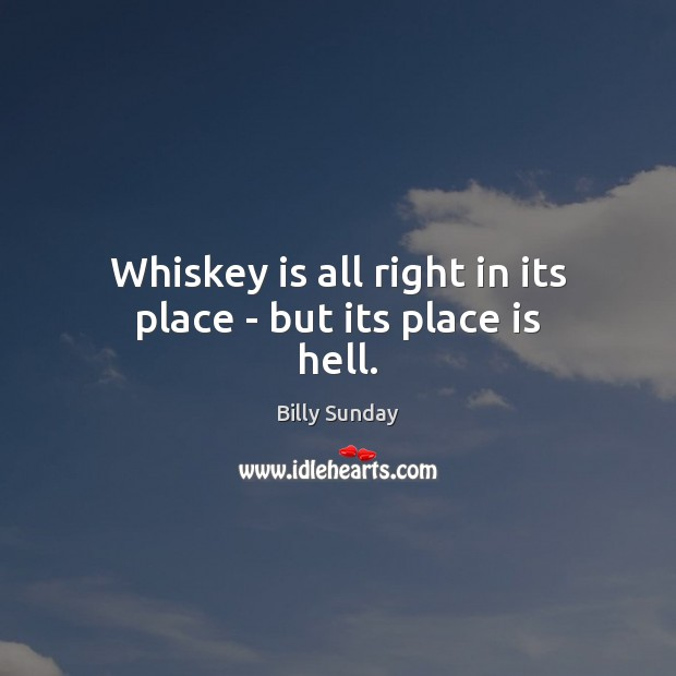 Whiskey is all right in its place – but its place is hell. Billy Sunday Picture Quote