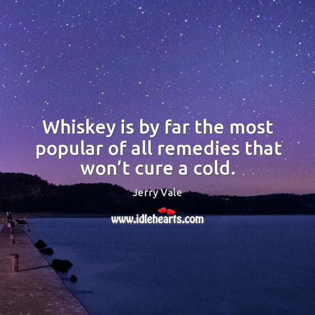 Whiskey is by far the most popular of all remedies that won't cure a cold. Image