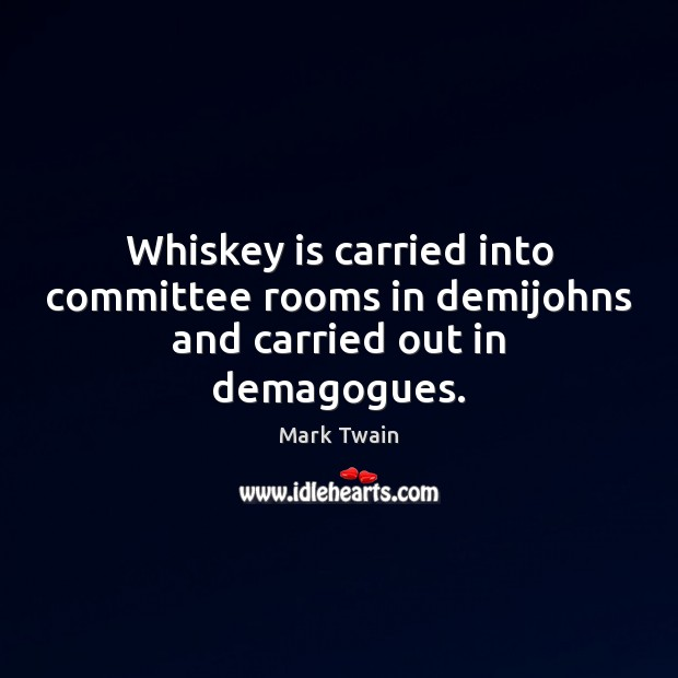 Image, Whiskey is carried into committee rooms in demijohns and carried out in demagogues.
