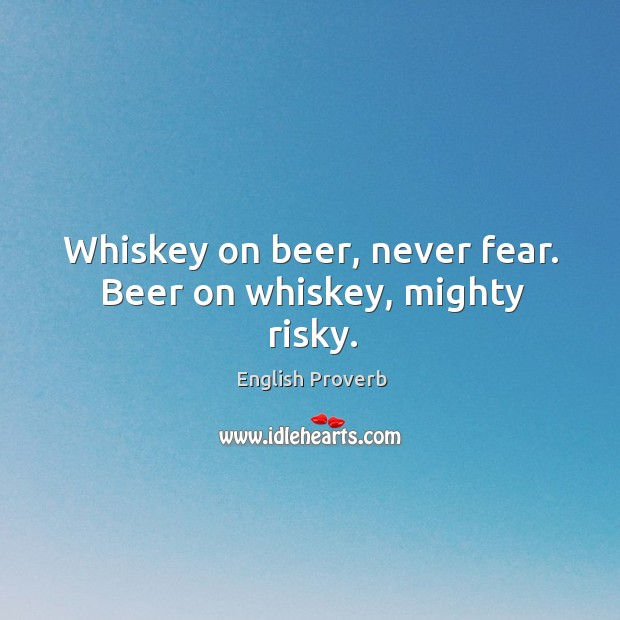 Whiskey on beer, never fear. Beer on whiskey, mighty risky. English Proverbs Image